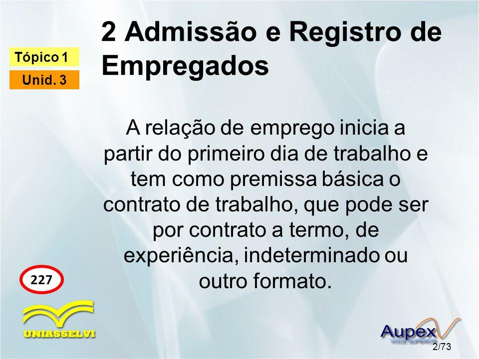 2 Admissão e Registro de Empregados 2/73 Tópico 1 Unid. 3 227 A relação de emprego inicia a partir do primeiro dia de trabalho e tem como premissa bás