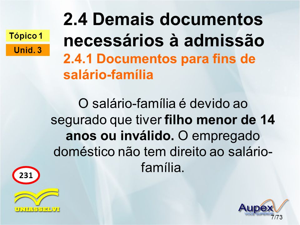 2.4 Demais documentos necessários à admissão 2.4.1 Documentos para fins de salário-família 7/73 Tópico 1 Unid. 3 231 O salário-família é devido ao seg