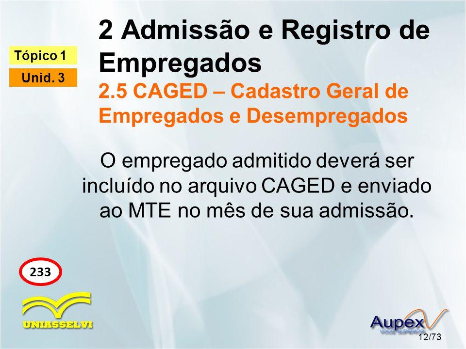 2 Admissão e Registro de Empregados 2.5 CAGED – Cadastro Geral de Empregados e Desempregados 12/73 Tópico 1 Unid. 3 233 O empregado admitido deverá se