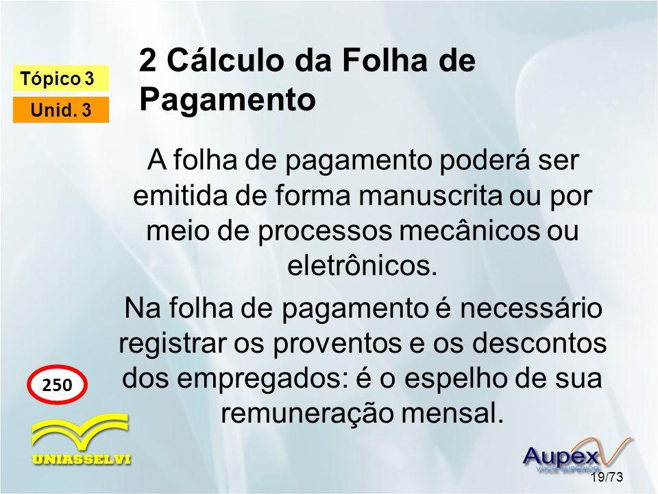 2 Cálculo da Folha de Pagamento 19/73 Tópico 3 Unid. 3 250 A folha de pagamento poderá ser emitida de forma manuscrita ou por meio de processos mecâni