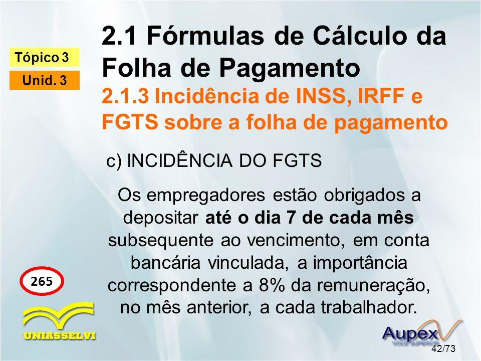 2.1 Fórmulas de Cálculo da Folha de Pagamento 2.1.3 Incidência de INSS, IRFF e FGTS sobre a folha de pagamento 42/73 Tópico 3 Unid. 3 265 c) INCIDÊNCI