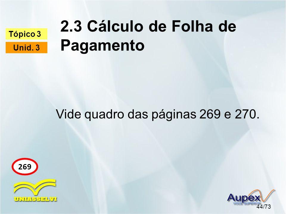 2.3 Cálculo de Folha de Pagamento 44/73 Tópico 3 Unid. 3 269 Vide quadro das páginas 269 e 270.