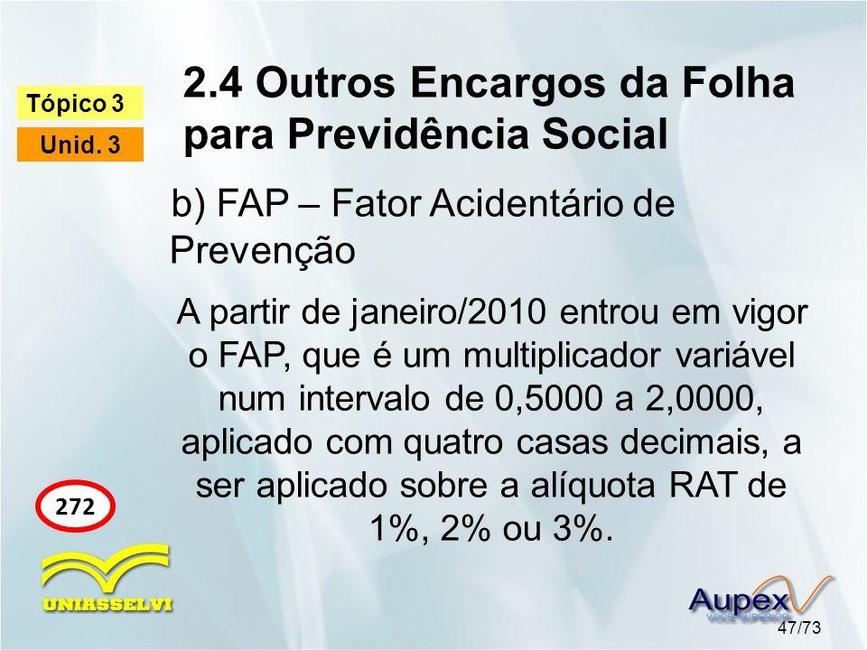 2.4 Outros Encargos da Folha para Previdência Social 47/73 Tópico 3 Unid. 3 272 A partir de janeiro/2010 entrou em vigor o FAP, que é um multiplicador