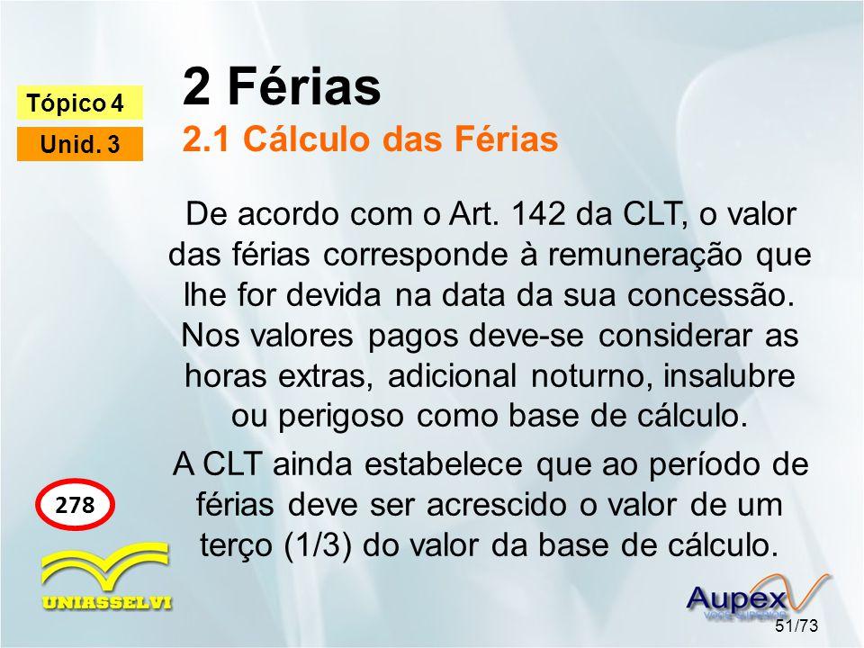 2 Férias 2.1 Cálculo das Férias 51/73 Tópico 4 Unid. 3 278 De acordo com o Art. 142 da CLT, o valor das férias corresponde à remuneração que lhe for d