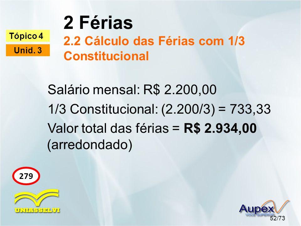 2 Férias 2.2 Cálculo das Férias com 1/3 Constitucional 52/73 Tópico 4 Unid. 3 279 Salário mensal: R$ 2.200,00 1/3 Constitucional: (2.200/3) = 733,33 V