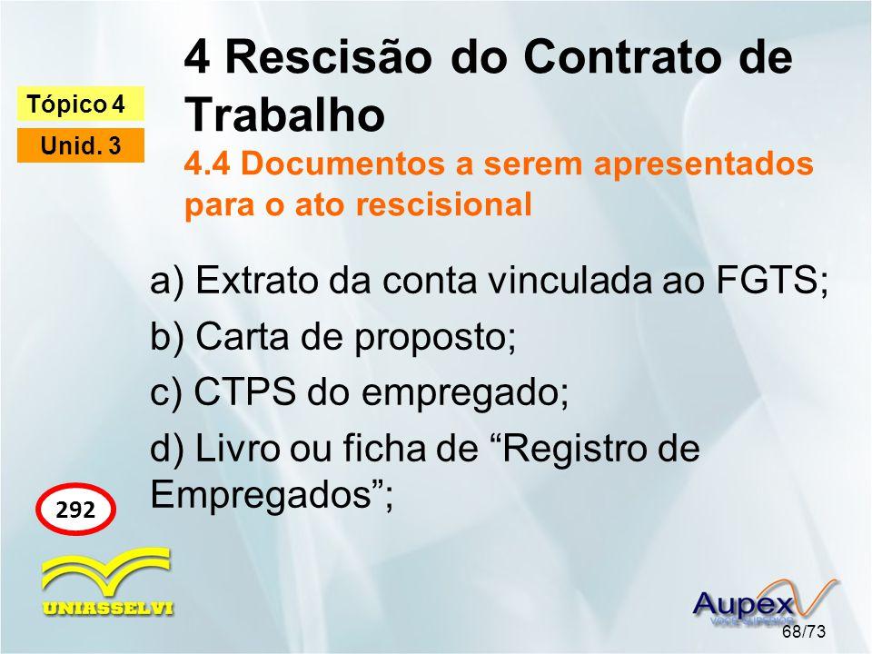 4 Rescisão do Contrato de Trabalho 4.4 Documentos a serem apresentados para o ato rescisional 68/73 Tópico 4 Unid. 3 292 a) Extrato da conta vinculada