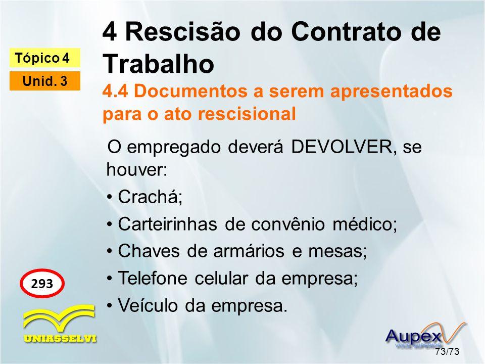 4 Rescisão do Contrato de Trabalho 4.4 Documentos a serem apresentados para o ato rescisional 73/73 Tópico 4 Unid. 3 293 O empregado deverá DEVOLVER,