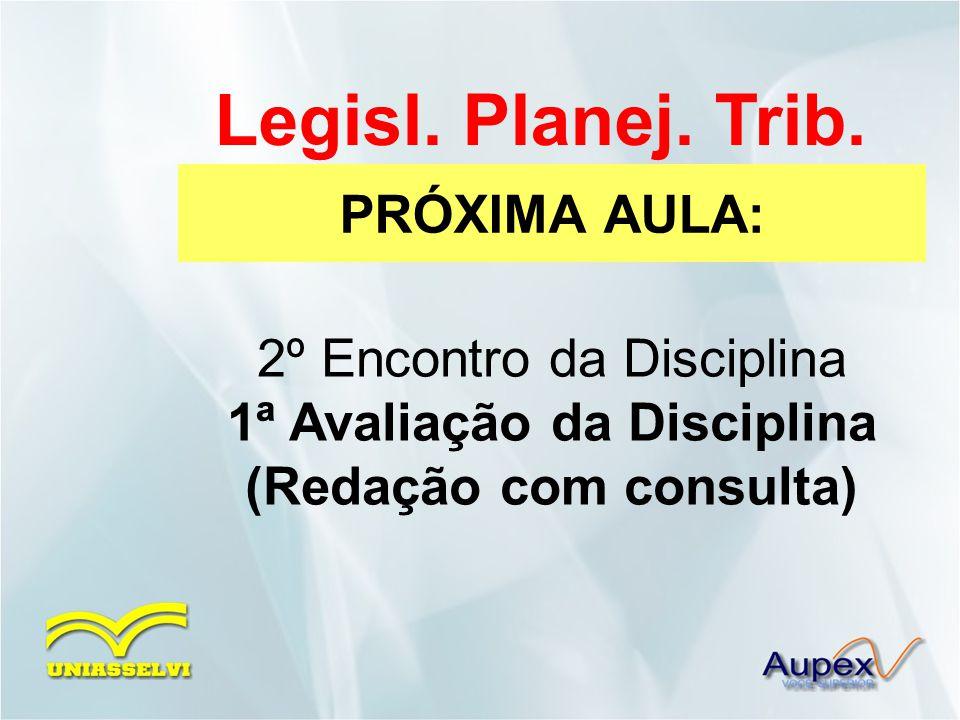 PRÓXIMA AULA: Legisl. Planej. Trib. 2º Encontro da Disciplina 1ª Avaliação da Disciplina (Redação com consulta)