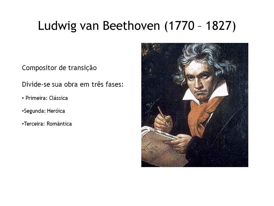 Ludwig van Beethoven (1770 – 1827) Compositor de transição Divide-se sua obra em três fases: • Primeira: Clássica • Segunda: Heróica • Terceira: Român