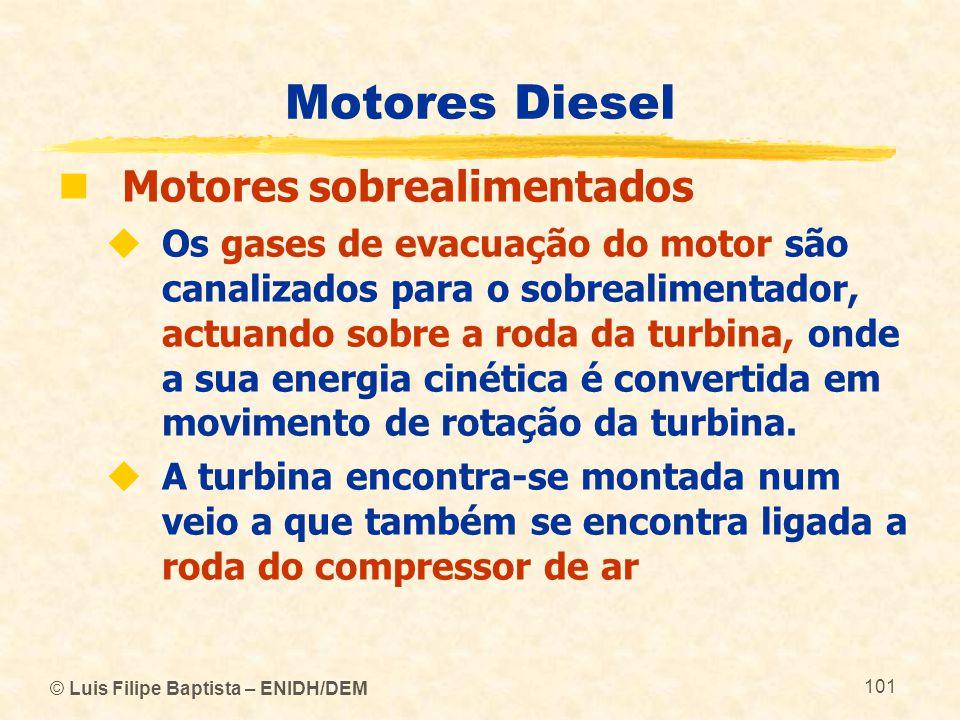 © Luis Filipe Baptista – ENIDH/DEM 101 Motores Diesel  Motores sobrealimentados  Os gases de evacuação do motor são canalizados para o sobrealimenta