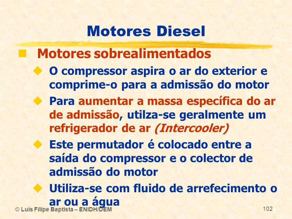 © Luis Filipe Baptista – ENIDH/DEM 102 Motores Diesel  Motores sobrealimentados  O compressor aspira o ar do exterior e comprime-o para a admissão d