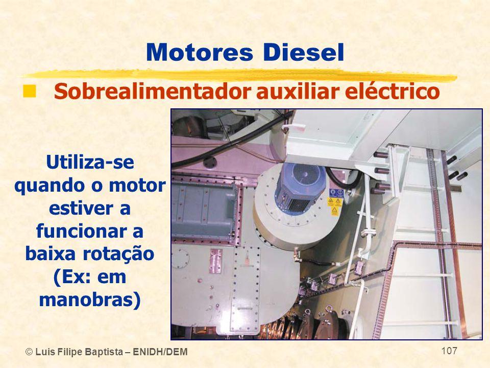 © Luis Filipe Baptista – ENIDH/DEM 107 Motores Diesel  Sobrealimentador auxiliar eléctrico Utiliza-se quando o motor estiver a funcionar a baixa rota