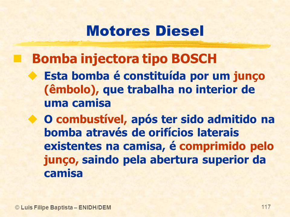 © Luis Filipe Baptista – ENIDH/DEM 117 Motores Diesel  Bomba injectora tipo BOSCH  Esta bomba é constituída por um junço (êmbolo), que trabalha no i