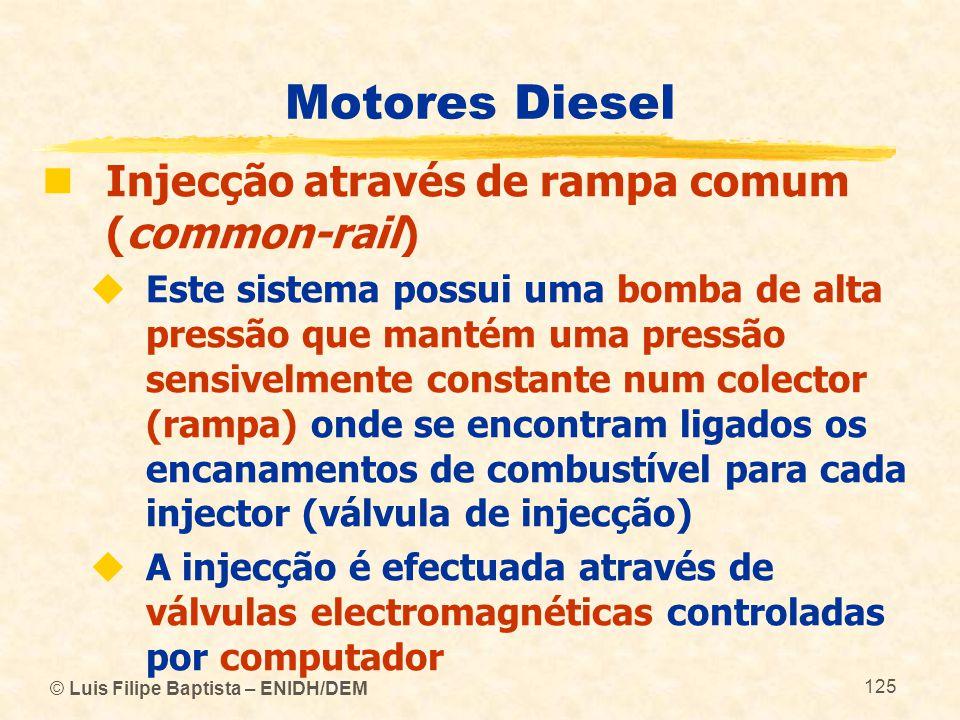 © Luis Filipe Baptista – ENIDH/DEM 125 Motores Diesel  Injecção através de rampa comum (common-rail)  Este sistema possui uma bomba de alta pressão