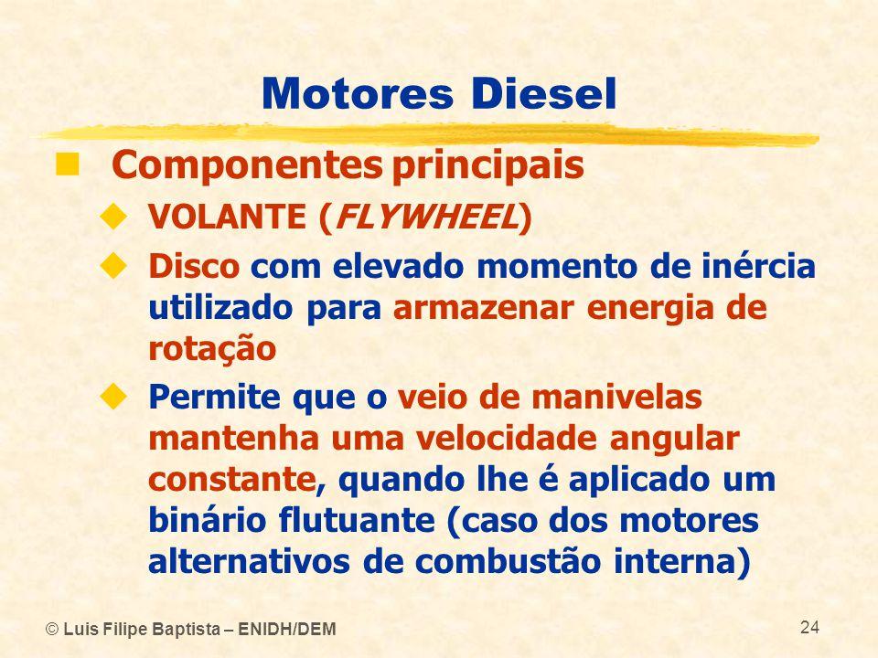 © Luis Filipe Baptista – ENIDH/DEM 24 Motores Diesel  Componentes principais  VOLANTE (FLYWHEEL)  Disco com elevado momento de inércia utilizado pa