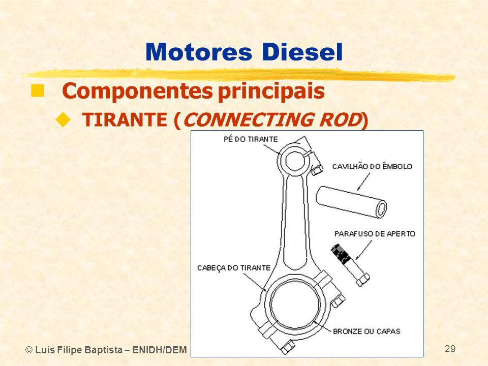© Luis Filipe Baptista – ENIDH/DEM 29 Motores Diesel  Componentes principais  TIRANTE (CONNECTING ROD)