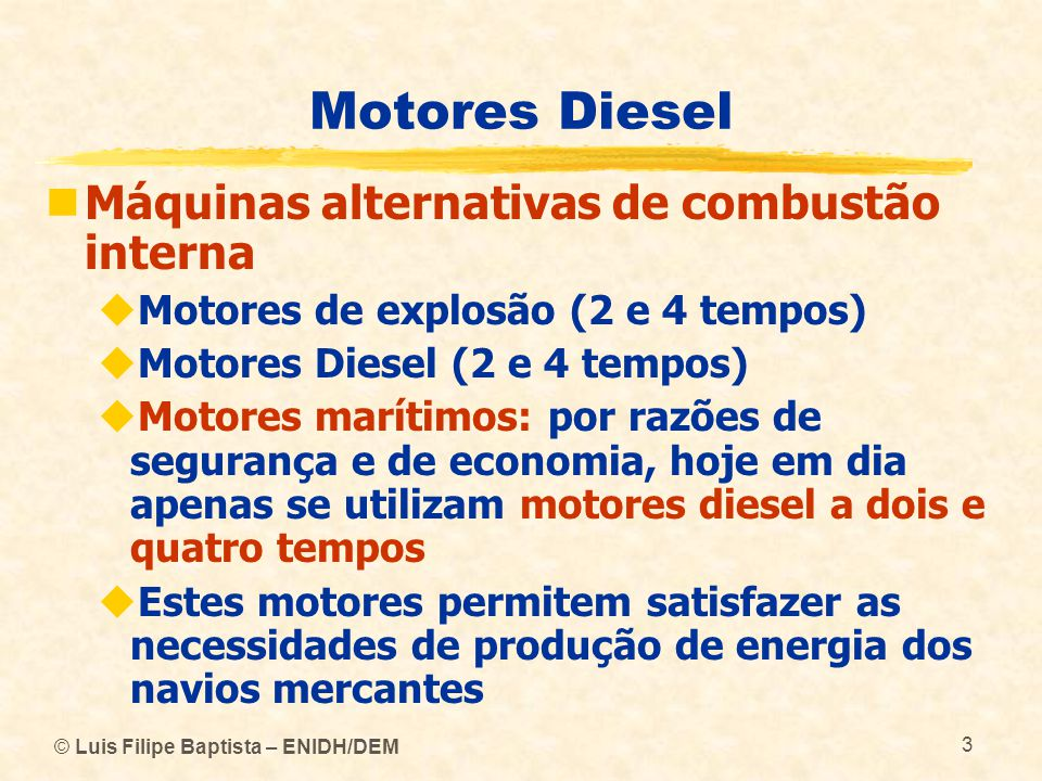 © Luis Filipe Baptista – ENIDH/DEM 3 Motores Diesel  Máquinas alternativas de combustão interna  Motores de explosão (2 e 4 tempos)  Motores Diesel