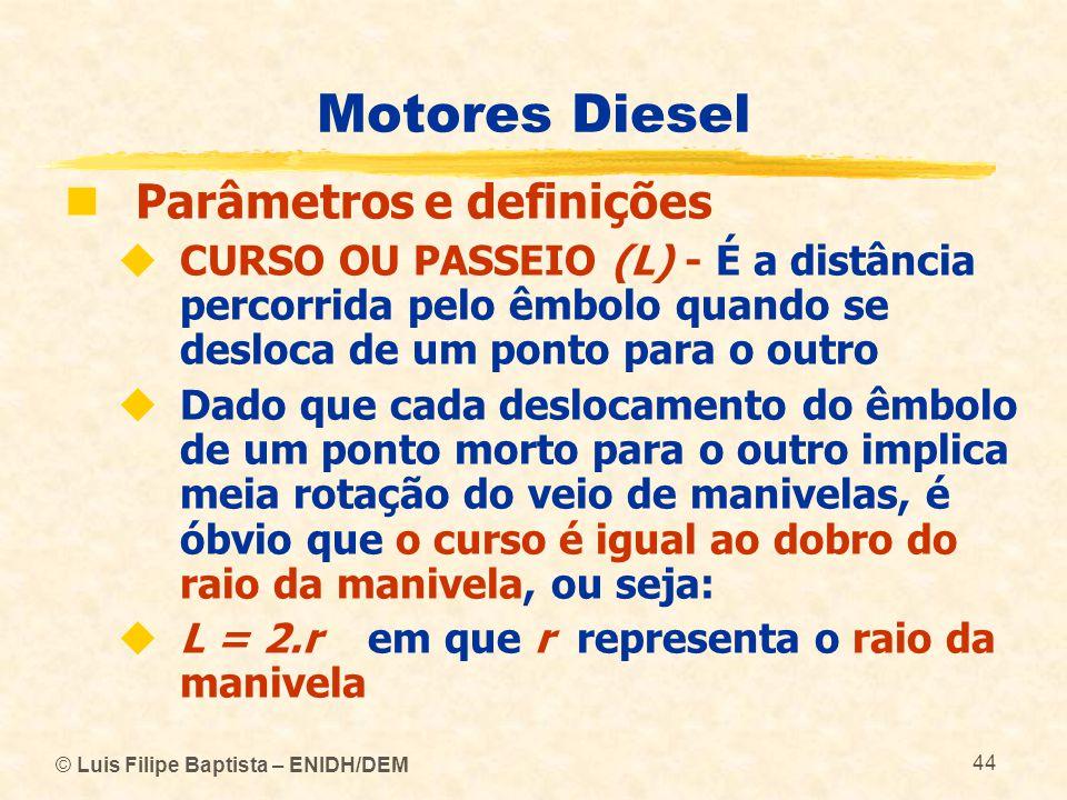 © Luis Filipe Baptista – ENIDH/DEM 44 Motores Diesel  Parâmetros e definições  CURSO OU PASSEIO (L) - É a distância percorrida pelo êmbolo quando se