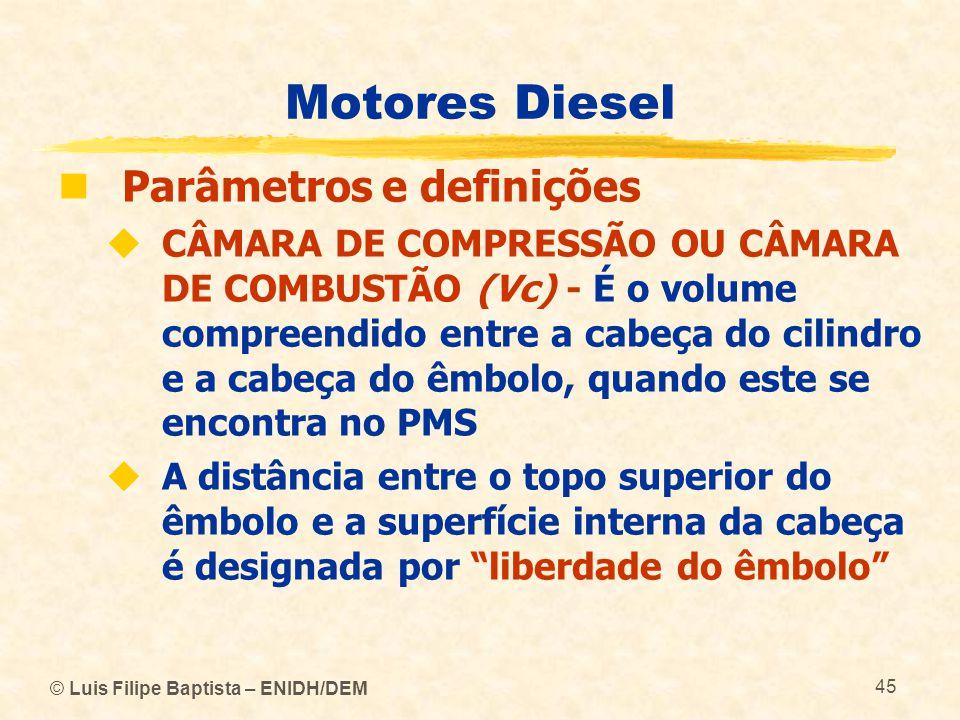 © Luis Filipe Baptista – ENIDH/DEM 45 Motores Diesel  Parâmetros e definições  CÂMARA DE COMPRESSÃO OU CÂMARA DE COMBUSTÃO (Vc) - É o volume compree
