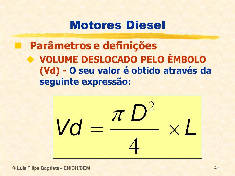 © Luis Filipe Baptista – ENIDH/DEM 47 Motores Diesel  Parâmetros e definições  VOLUME DESLOCADO PELO ÊMBOLO (Vd) - O seu valor é obtido através da s