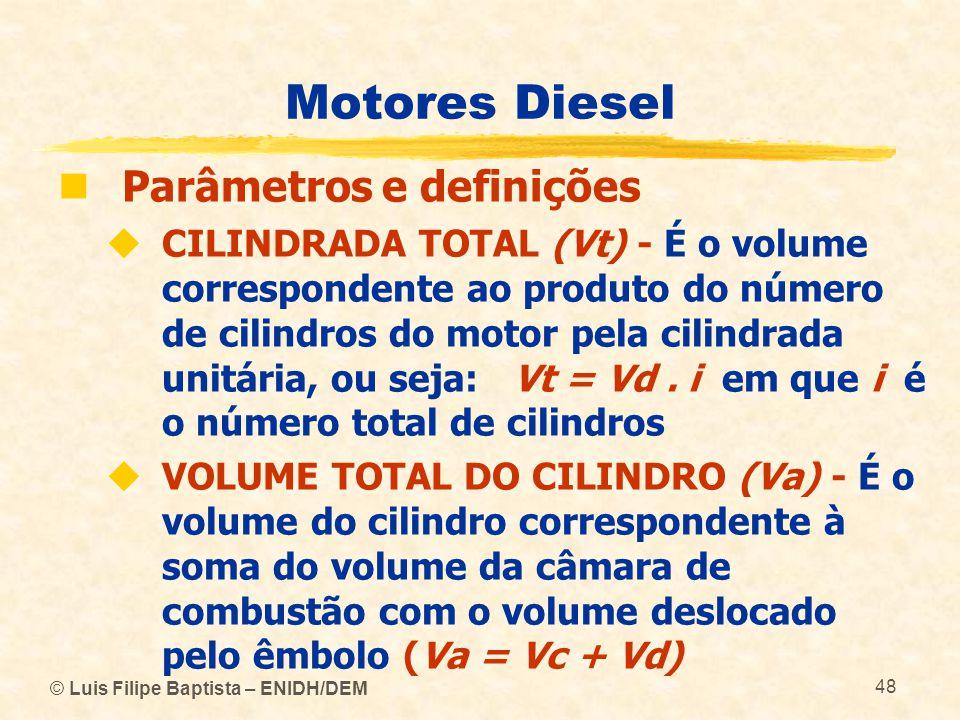 © Luis Filipe Baptista – ENIDH/DEM 48 Motores Diesel  Parâmetros e definições  CILINDRADA TOTAL (Vt) - É o volume correspondente ao produto do númer