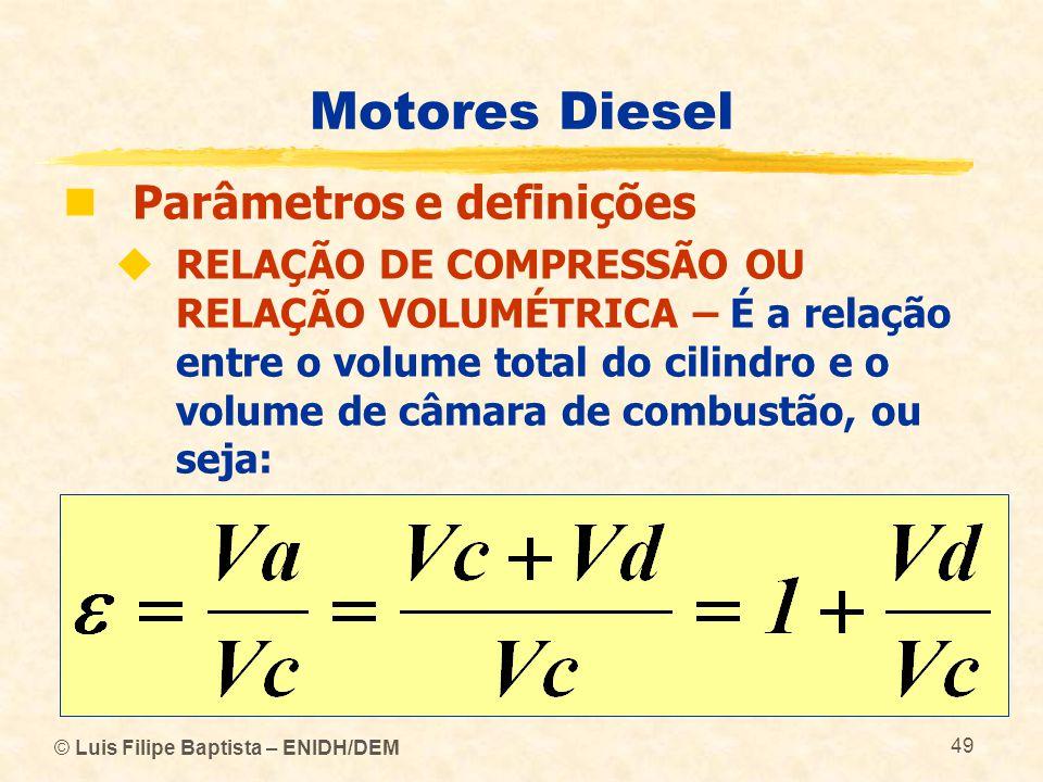© Luis Filipe Baptista – ENIDH/DEM 49 Motores Diesel  Parâmetros e definições  RELAÇÃO DE COMPRESSÃO OU RELAÇÃO VOLUMÉTRICA – É a relação entre o vo