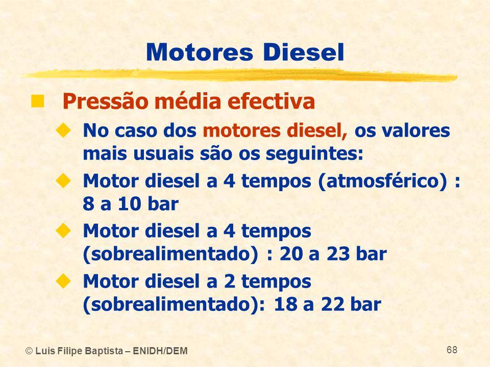 © Luis Filipe Baptista – ENIDH/DEM 68 Motores Diesel  Pressão média efectiva  No caso dos motores diesel, os valores mais usuais são os seguintes: 