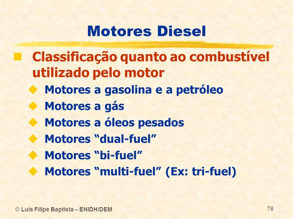 © Luis Filipe Baptista – ENIDH/DEM 76 Motores Diesel  Classificação quanto ao combustível utilizado pelo motor  Motores a gasolina e a petróleo  Mo