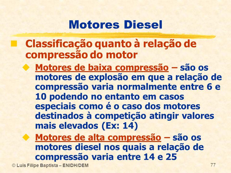 © Luis Filipe Baptista – ENIDH/DEM 77 Motores Diesel  Classificação quanto à relação de compressão do motor  Motores de baixa compressão – são os mo