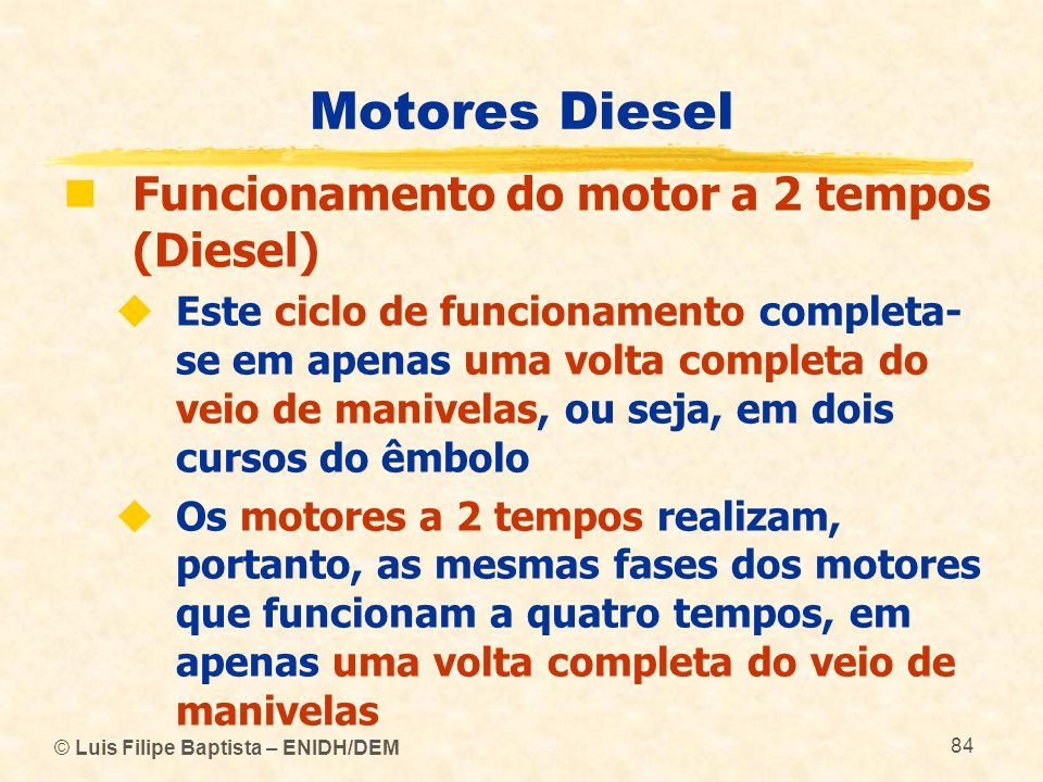 © Luis Filipe Baptista – ENIDH/DEM 84 Motores Diesel  Funcionamento do motor a 2 tempos (Diesel)  Este ciclo de funcionamento completa- se em apenas