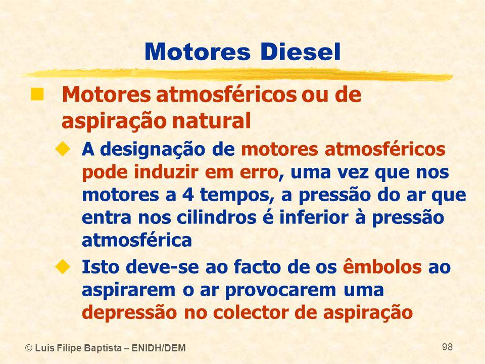 © Luis Filipe Baptista – ENIDH/DEM 98 Motores Diesel  Motores atmosféricos ou de aspiração natural  A designação de motores atmosféricos pode induzi