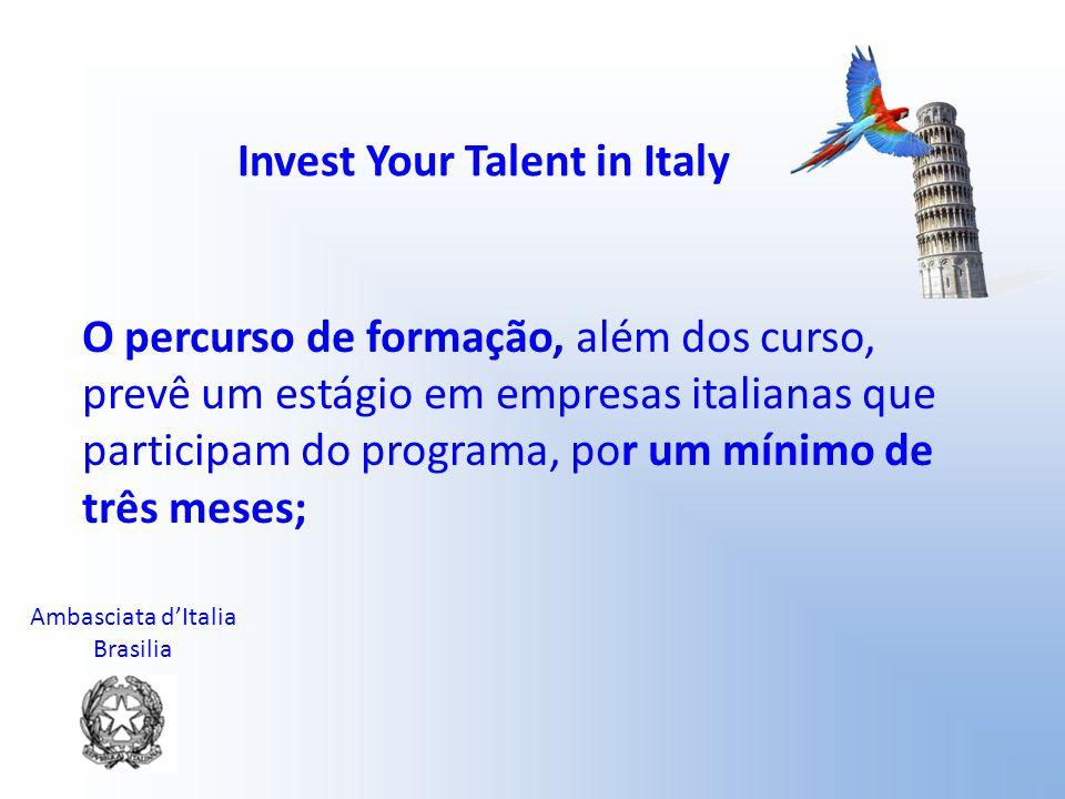 Ambasciata d'Italia Brasilia Invest Your Talent in Italy 8 bolsas (com uma duração de 10 meses cada) serão disponibilizadas pelo Ministério das Relações Exteriores pelo ano acadêmico 2010/2011, para estudantes brasileiros