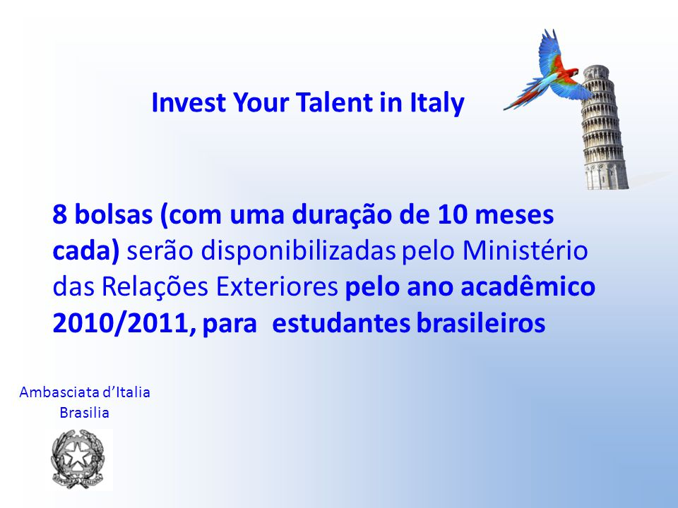 Ambasciata d'Italia Brasilia Invest Your Talent in Italy 8 bolsas (com uma duração de 10 meses cada) serão disponibilizadas pelo Ministério das Relaçõ