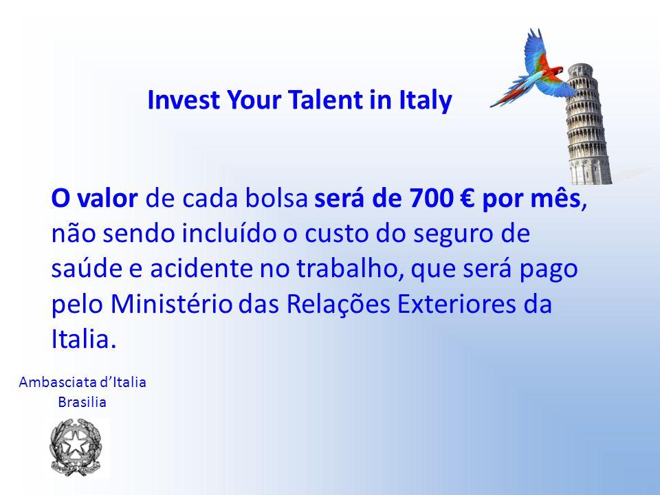Ambasciata d'Italia Brasilia Invest Your Talent in Italy O valor de cada bolsa será de 700 € por mês, não sendo incluído o custo do seguro de saúde e