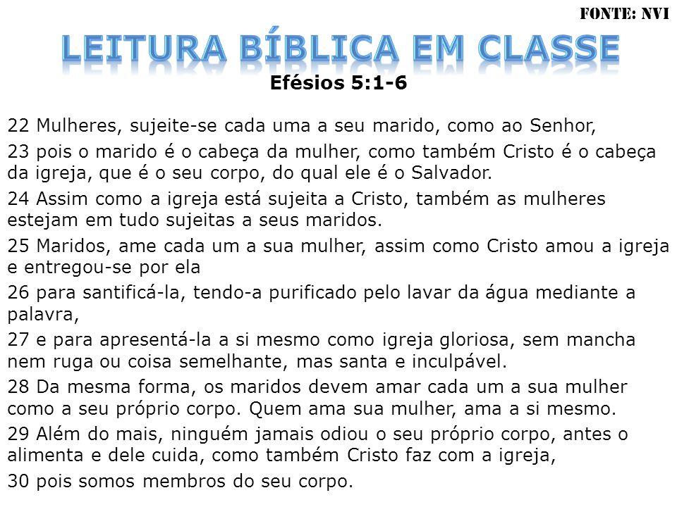 Efésios 5:1-6 22 Mulheres, sujeite-se cada uma a seu marido, como ao Senhor, 23 pois o marido é o cabeça da mulher, como também Cristo é o cabeça da i