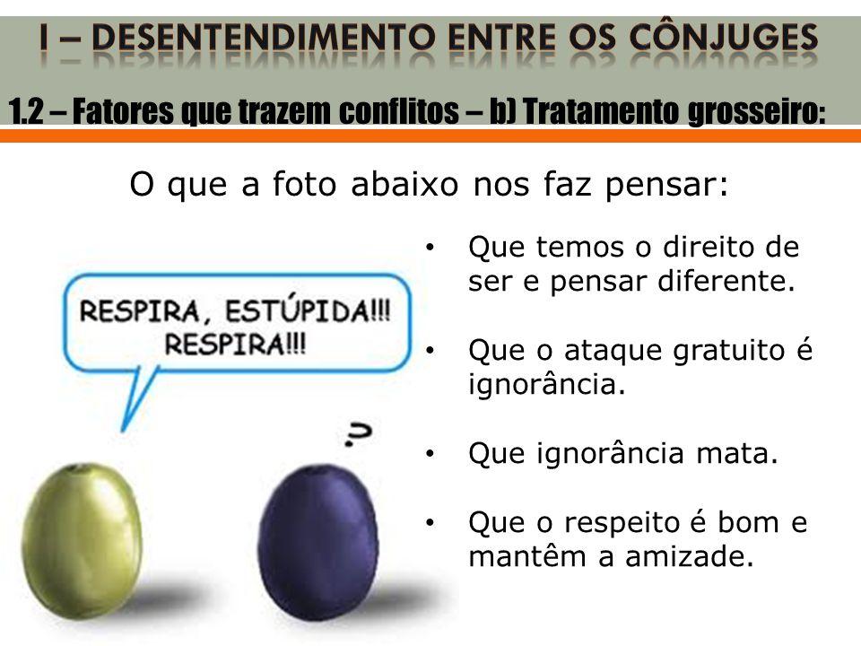 1.2 – Fatores que trazem conflitos – b) Tratamento grosseiro: O que a foto abaixo nos faz pensar: • Que temos o direito de ser e pensar diferente. • Q