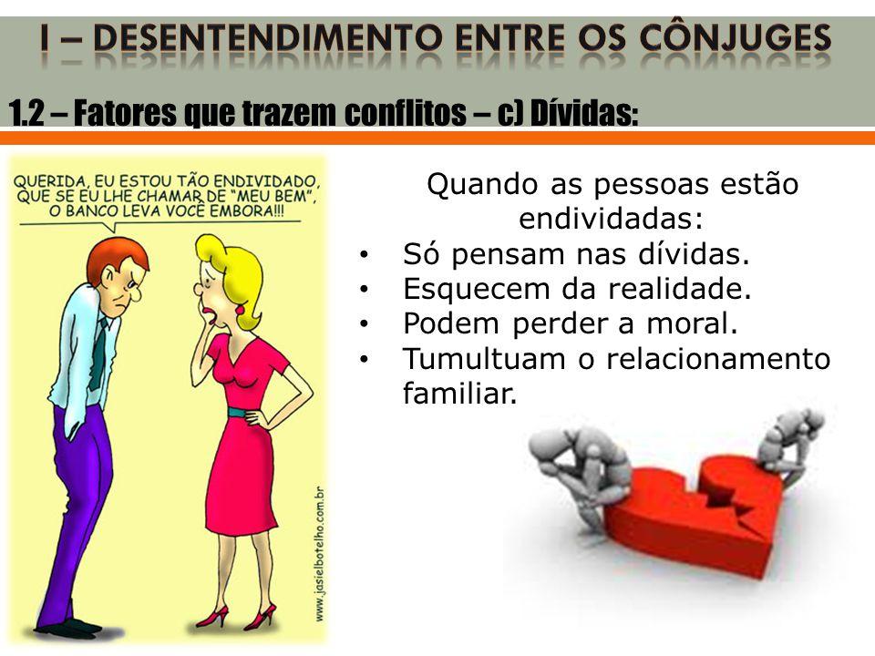 1.2 – Fatores que trazem conflitos – c) Dívidas: Quando as pessoas estão endividadas: • Só pensam nas dívidas. • Esquecem da realidade. • Podem perder