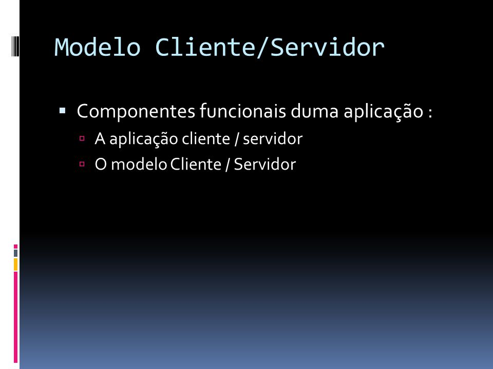 Modelo Cliente/Servidor  Componentes funcionais duma aplicação :  A aplicação cliente / servidor  O modelo Cliente / Servidor