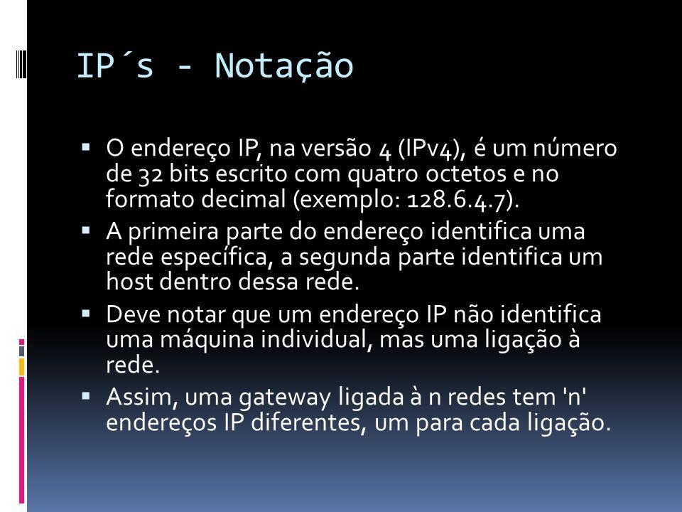 IP´s - Notação  O endereço IP, na versão 4 (IPv4), é um número de 32 bits escrito com quatro octetos e no formato decimal (exemplo: 128.6.4.7).