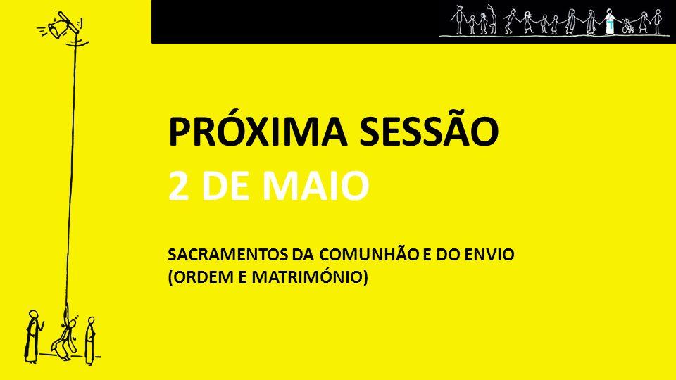 PRÓXIMA SESSÃO 2 DE MAIO SACRAMENTOS DA COMUNHÃO E DO ENVIO (ORDEM E MATRIMÓNIO)