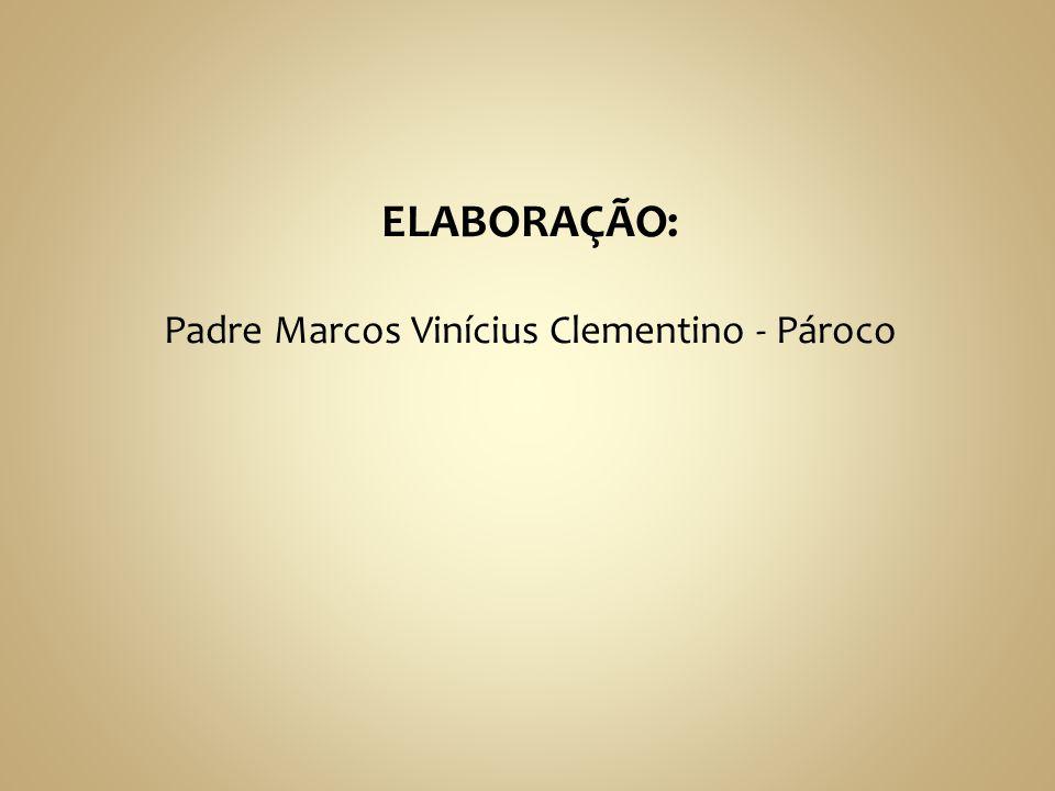ELABORAÇÃO: Padre Marcos Vinícius Clementino - Pároco