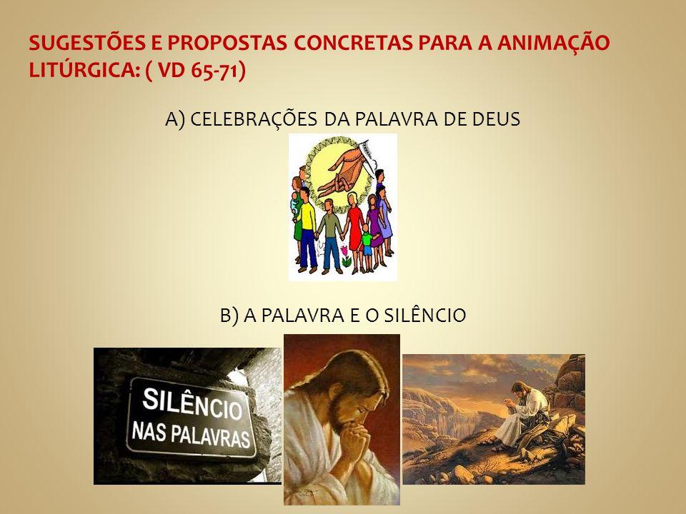 SUGESTÕES E PROPOSTAS CONCRETAS PARA A ANIMAÇÃO LITÚRGICA: ( VD 65-71) A) CELEBRAÇÕES DA PALAVRA DE DEUS B) A PALAVRA E O SILÊNCIO