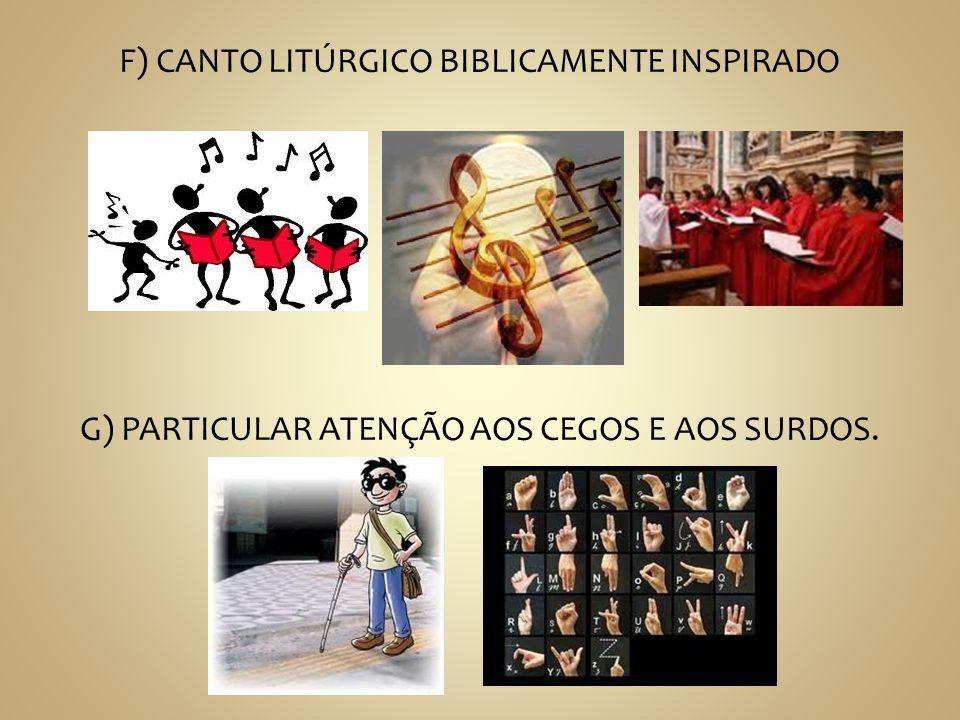 F) CANTO LITÚRGICO BIBLICAMENTE INSPIRADO G) PARTICULAR ATENÇÃO AOS CEGOS E AOS SURDOS.