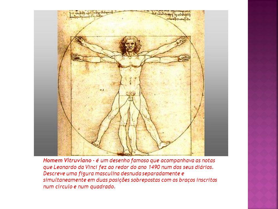 Homem Vitruviano - é um desenho famoso que acompanhava as notas que Leonardo da Vinci fez ao redor do ano 1490 num dos seus diários. Descreve uma figu