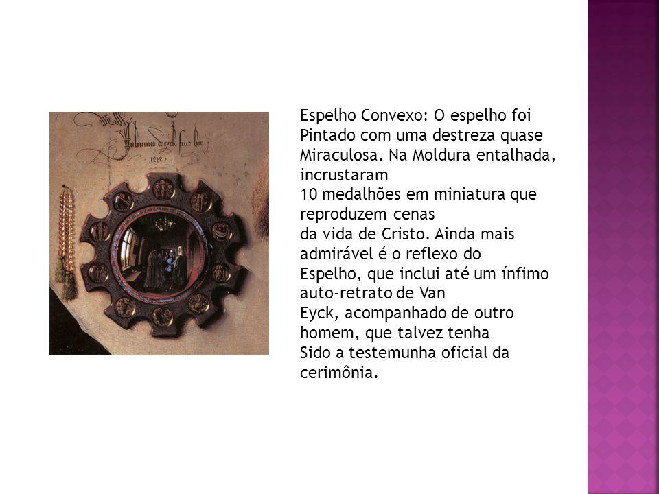 Espelho Convexo: O espelho foi Pintado com uma destreza quase Miraculosa. Na Moldura entalhada, incrustaram 10 medalhões em miniatura que reproduzem c