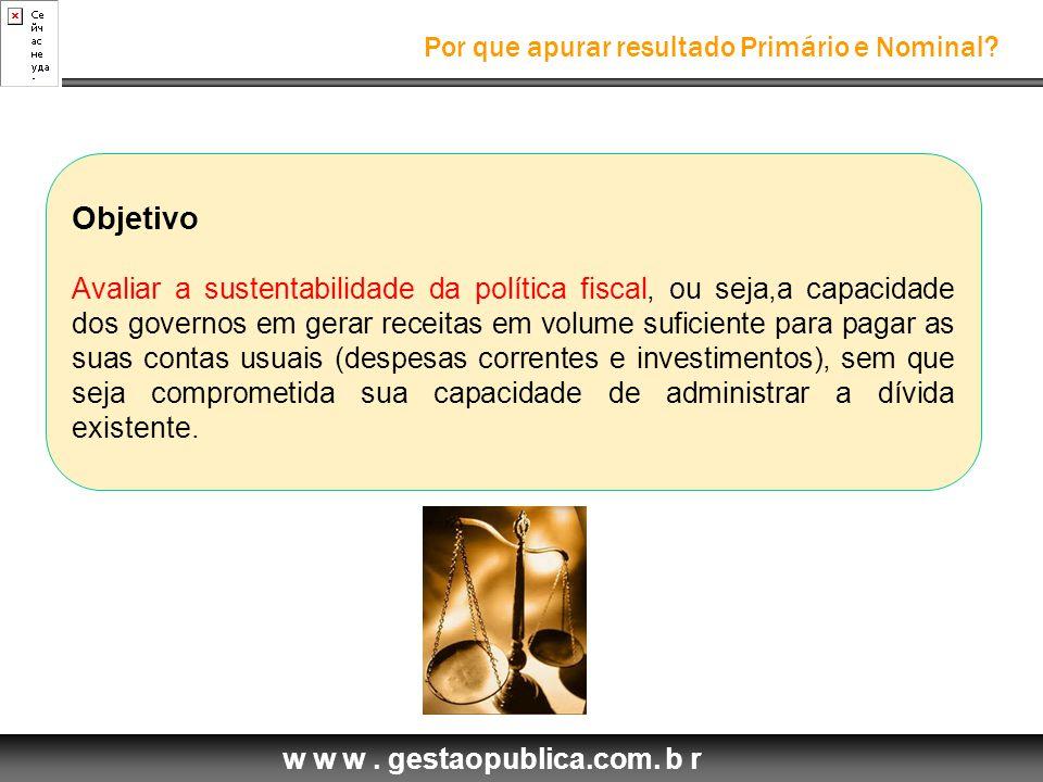 w w w. gestaopublica.com. b r Por que apurar resultado Primário e Nominal? Objetivo Avaliar a sustentabilidade da política fiscal, ou seja,a capacidad