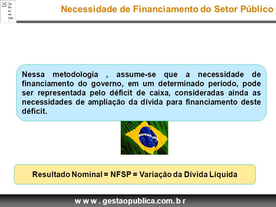 w w w. gestaopublica.com. b r Resultado Nominal = NFSP = Variação da Dívida Líquida Nessa metodologia, assume-se que a necessidade de financiamento do