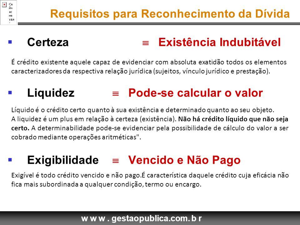 w w w. gestaopublica.com. b r  Certeza  Existência Indubitável  Liquidez  Pode-se calcular o valor  Exigibilidade  Vencido e Não Pago Requisitos