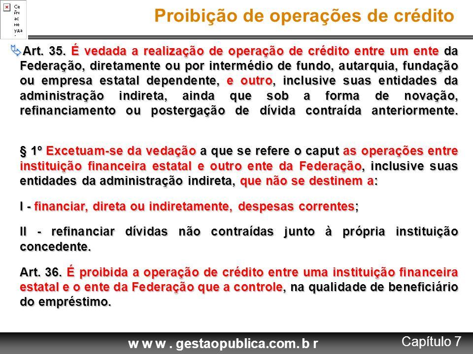w w w. gestaopublica.com. b r Proibição de operações de crédito  Art. 35. É vedada a realização de operação de crédito entre um ente da Federação, di