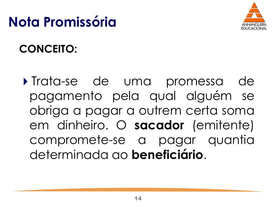 14 Nota Promissória CONCEITO:  Trata-se de uma promessa de pagamento pela qual alguém se obriga a pagar a outrem certa soma em dinheiro. O sacador (e